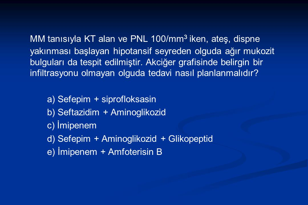 MM tanısıyla KT alan ve PNL 100/mm 3 iken, ateş, dispne yakınması başlayan hipotansif seyreden olguda ağır mukozit bulguları da tespit edilmiştir. Akc
