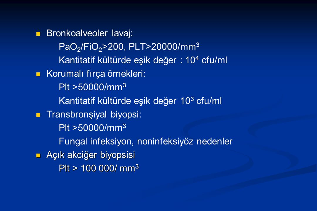 Bronkoalveoler lavaj: PaO 2 /FiO 2 >200, PLT>20000/mm 3 Kantitatif kültürde eşik değer : 10 4 cfu/ml Korumalı fırça örnekleri: Plt >50000/mm 3 Kantitatif kültürde eşik değer 10 3 cfu/ml Transbronşiyal biyopsi: Plt >50000/mm 3 Fungal infeksiyon, noninfeksiyöz nedenler Açık akciğer biyopsisi Açık akciğer biyopsisi Plt > 100 000/ mm 3