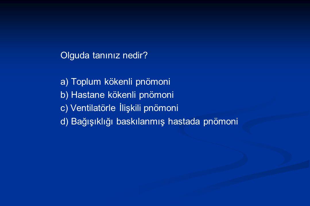 Olguda tanınız nedir? a) Toplum kökenli pnömoni b) Hastane kökenli pnömoni c) Ventilatörle İlişkili pnömoni d) Bağışıklığı baskılanmış hastada pnömoni
