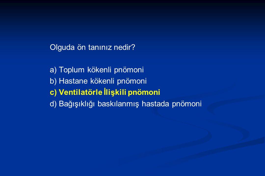 Olguda ön tanınız nedir? a) Toplum kökenli pnömoni b) Hastane kökenli pnömoni c) Ventilatörle İlişkili pnömoni d) Bağışıklığı baskılanmış hastada pnöm