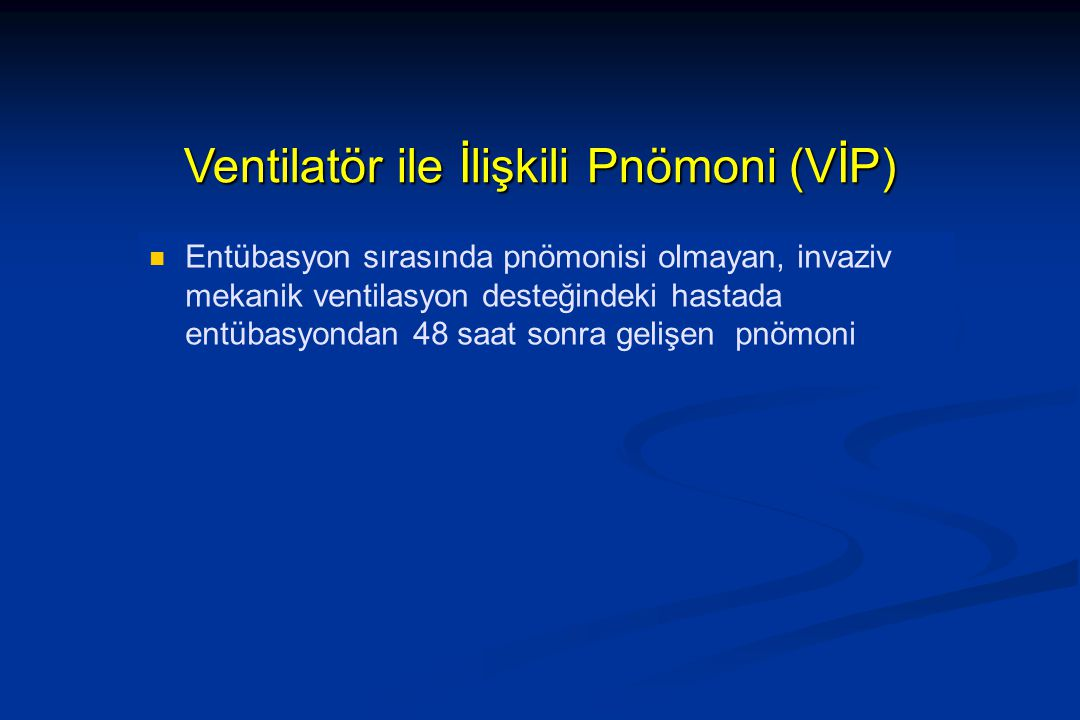 Ventilatör ile İlişkili Pnömoni (VİP) Entübasyon sırasında pnömonisi olmayan, invaziv mekanik ventilasyon desteğindeki hastada entübasyondan 48 saat s