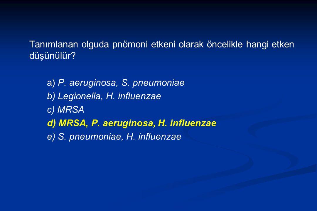 Tanımlanan olguda pnömoni etkeni olarak öncelikle hangi etken düşünülür? a) P. aeruginosa, S. pneumoniae b) Legionella, H. influenzae c) MRSA d) MRSA,