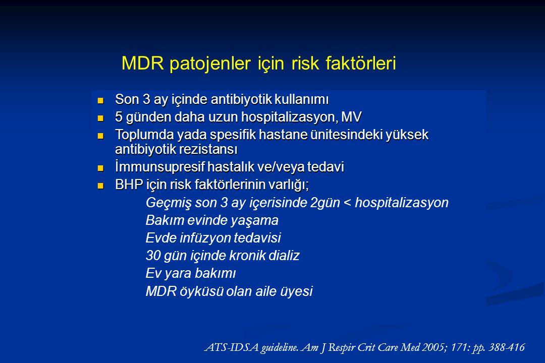 MDR patojenler için risk faktörleri Son 3 ay içinde antibiyotik kullanımı Son 3 ay içinde antibiyotik kullanımı 5 günden daha uzun hospitalizasyon, MV 5 günden daha uzun hospitalizasyon, MV Toplumda yada spesifik hastane ünitesindeki yüksek antibiyotik rezistansı Toplumda yada spesifik hastane ünitesindeki yüksek antibiyotik rezistansı İmmunsupresif hastalık ve/veya tedavi İmmunsupresif hastalık ve/veya tedavi BHP için risk faktörlerinin varlığı; BHP için risk faktörlerinin varlığı; Geçmiş son 3 ay içerisinde 2gün < hospitalizasyon Bakım evinde yaşama Evde infüzyon tedavisi 30 gün içinde kronik dializ Ev yara bakımı MDR öyküsü olan aile üyesi ATS-IDSA guideline.