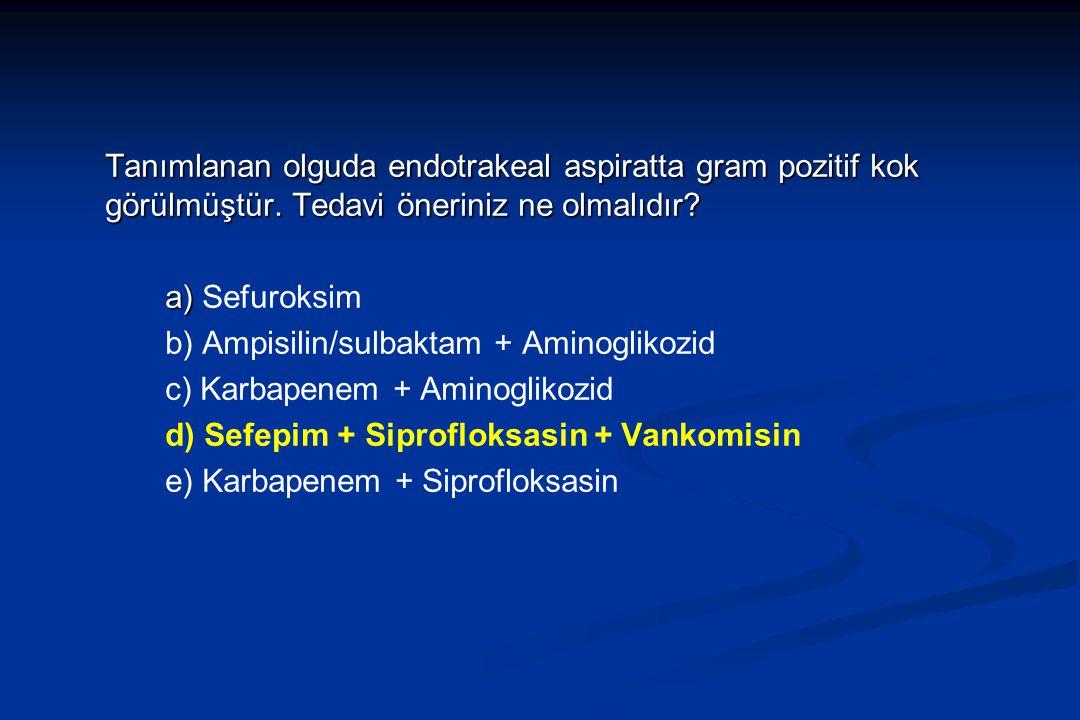 Tanımlanan olguda endotrakeal aspiratta gram pozitif kok görülmüştür. Tedavi öneriniz ne olmalıdır? a) a) Sefuroksim b) Ampisilin/sulbaktam + Aminogli
