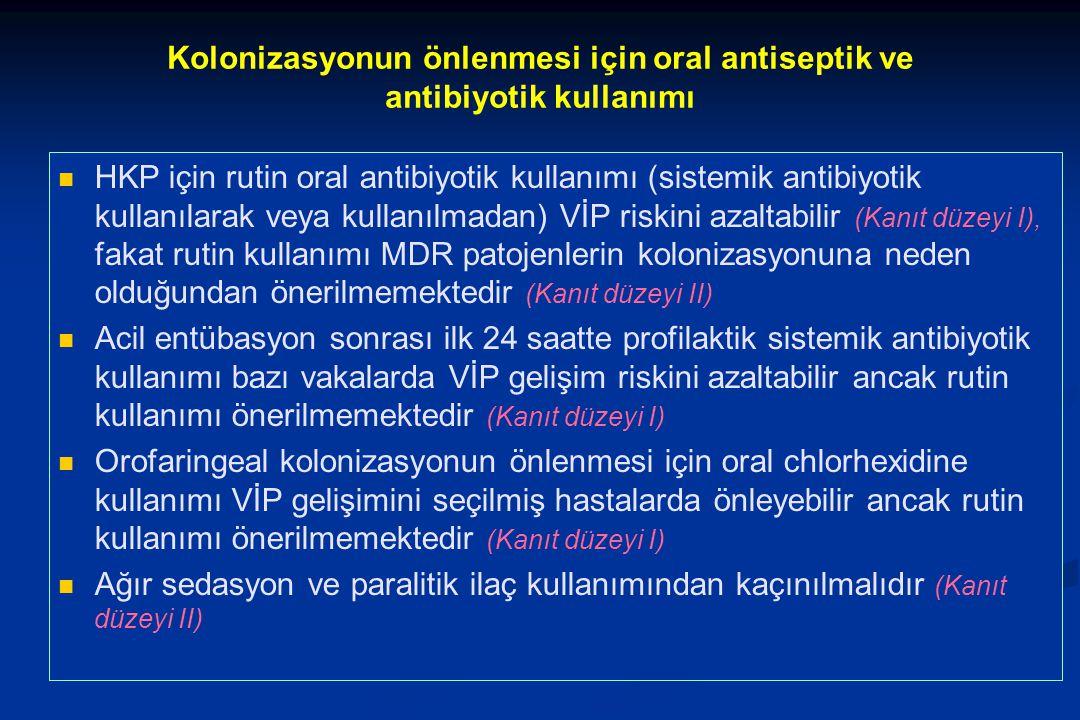 Kolonizasyonun önlenmesi için oral antiseptik ve antibiyotik kullanımı HKP için rutin oral antibiyotik kullanımı (sistemik antibiyotik kullanılarak veya kullanılmadan) VİP riskini azaltabilir (Kanıt düzeyi I), fakat rutin kullanımı MDR patojenlerin kolonizasyonuna neden olduğundan önerilmemektedir (Kanıt düzeyi II) Acil entübasyon sonrası ilk 24 saatte profilaktik sistemik antibiyotik kullanımı bazı vakalarda VİP gelişim riskini azaltabilir ancak rutin kullanımı önerilmemektedir (Kanıt düzeyi I) Orofaringeal kolonizasyonun önlenmesi için oral chlorhexidine kullanımı VİP gelişimini seçilmiş hastalarda önleyebilir ancak rutin kullanımı önerilmemektedir (Kanıt düzeyi I) Ağır sedasyon ve paralitik ilaç kullanımından kaçınılmalıdır (Kanıt düzeyi II)
