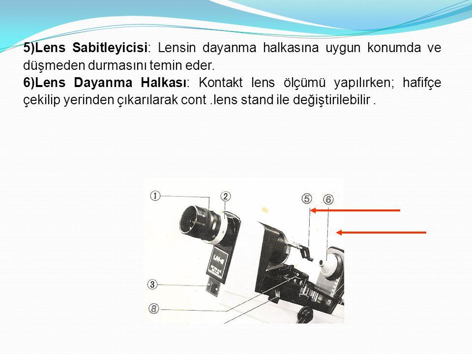 5)Lens Sabitleyicisi: Lensin dayanma halkasına uygun konumda ve düşmeden durmasını temin eder. 6)Lens Dayanma Halkası: Kontakt lens ölçümü yapılırken;