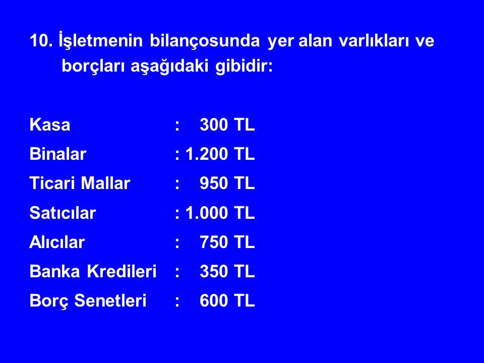 10. İşletmenin bilançosunda yer alan varlıkları ve borçları aşağıdaki gibidir: Kasa: 300 TL Binalar: 1.200 TL Ticari Mallar: 950 TL Satıcılar: 1.000 T