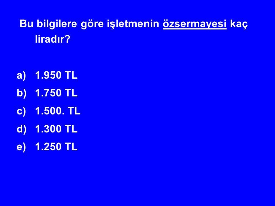Bu bilgilere göre işletmenin özsermayesi kaç liradır? a)1.950 TL b)1.750 TL c)1.500. TL d)1.300 TL e)1.250 TL