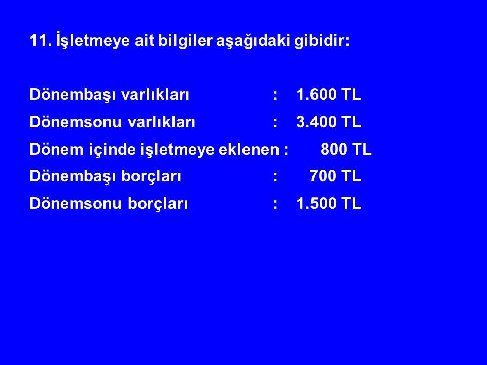11. İşletmeye ait bilgiler aşağıdaki gibidir: Dönembaşı varlıkları: 1.600 TL Dönemsonu varlıkları: 3.400 TL Dönem içinde işletmeye eklenen : 800 TL Dö