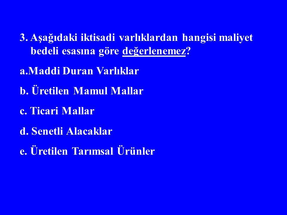 3. Aşağıdaki iktisadi varlıklardan hangisi maliyet bedeli esasına göre değerlenemez? a.Maddi Duran Varlıklar b. Üretilen Mamul Mallar c. Ticari Mallar