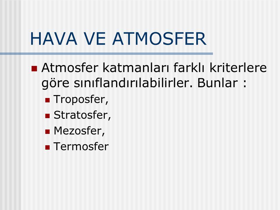 HAVA VE ATMOSFER Atmosfer katmanları farklı kriterlere göre sınıflandırılabilirler. Bunlar : Troposfer, Stratosfer, Mezosfer, Termosfer