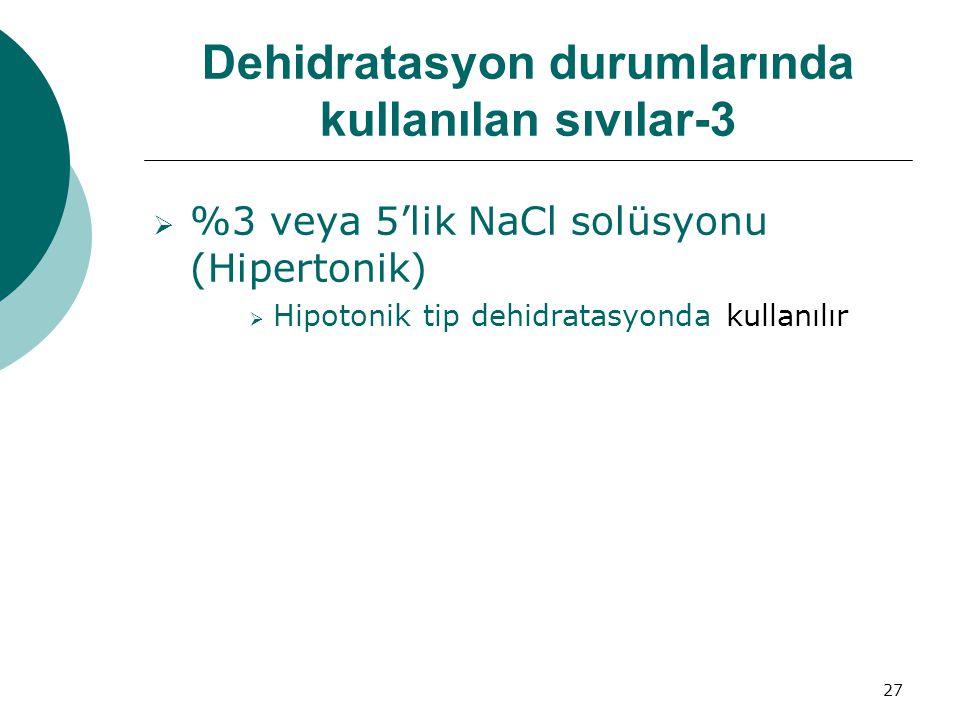 27 Dehidratasyon durumlarında kullanılan sıvılar-3  %3 veya 5'lik NaCl solüsyonu (Hipertonik)  Hipotonik tip dehidratasyonda kullanılır