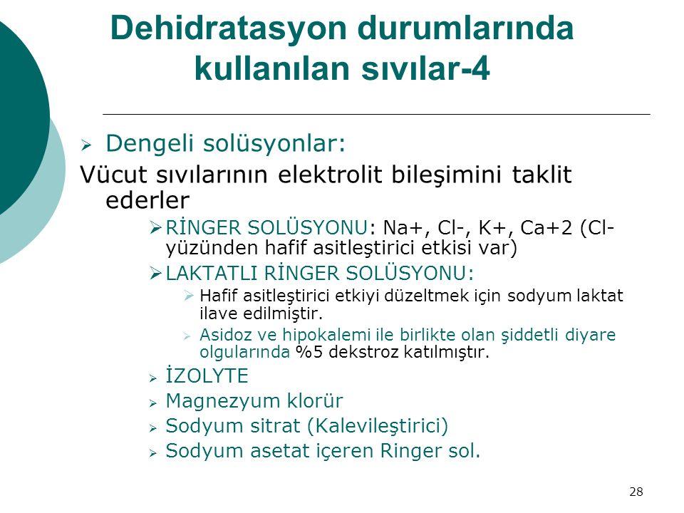 28 Dehidratasyon durumlarında kullanılan sıvılar-4  Dengeli solüsyonlar: Vücut sıvılarının elektrolit bileşimini taklit ederler  RİNGER SOLÜSYONU: Na+, Cl-, K+, Ca+2 (Cl- yüzünden hafif asitleştirici etkisi var)  LAKTATLI RİNGER SOLÜSYONU:  Hafif asitleştirici etkiyi düzeltmek için sodyum laktat ilave edilmiştir.