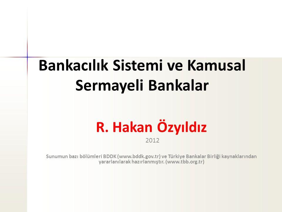 Bankacılık Sistemi ve Kamusal Sermayeli Bankalar R. Hakan Özyıldız 2012 Sunumun bazı bölümleri BDDK (www.bddk.gov.tr) ve Türkiye Bankalar Birliği kayn