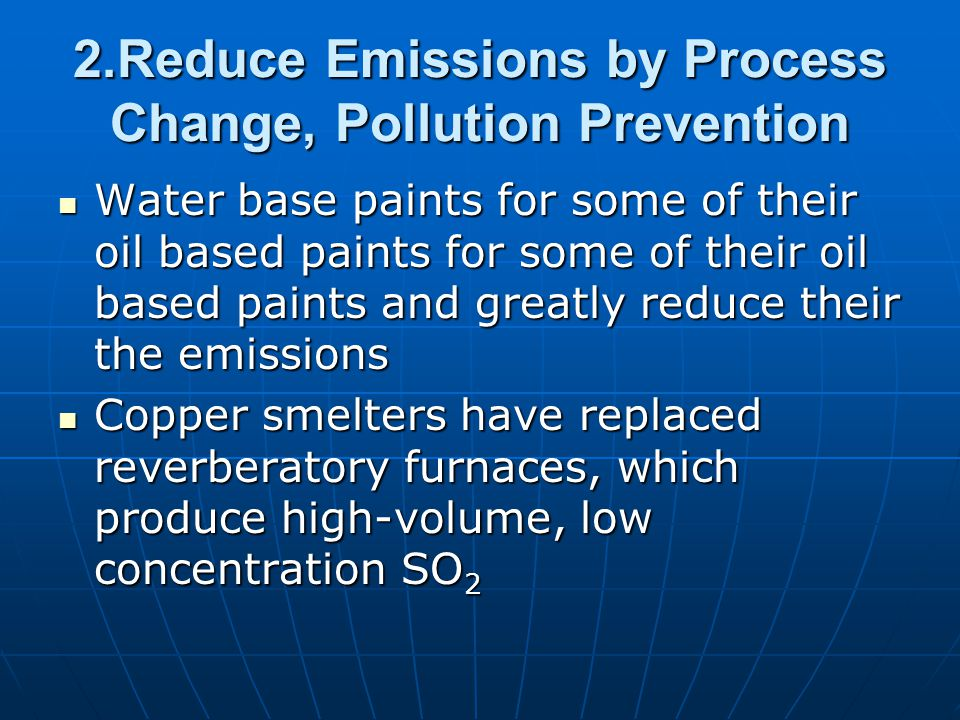 2.Reduce Emissions by Process Change, Pollution Prevention Water base paints for some of their oil based paints for some of their oil based paints and greatly reduce their the emissions Water base paints for some of their oil based paints for some of their oil based paints and greatly reduce their the emissions Copper smelters have replaced reverberatory furnaces, which produce high-volume, low concentration SO 2 Copper smelters have replaced reverberatory furnaces, which produce high-volume, low concentration SO 2