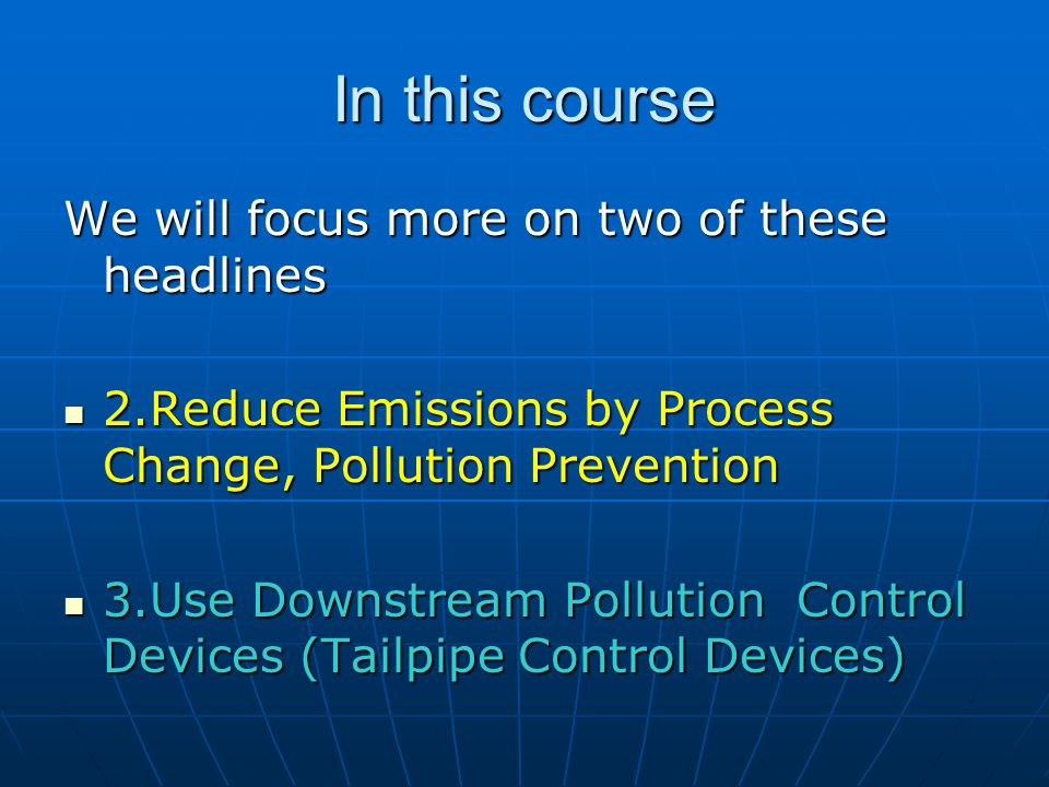 In this course We will focus more on two of these headlines 2.Reduce Emissions by Process Change, Pollution Prevention 2.Reduce Emissions by Process Change, Pollution Prevention 3.Use Downstream Pollution Control Devices (Tailpipe Control Devices) 3.Use Downstream Pollution Control Devices (Tailpipe Control Devices)