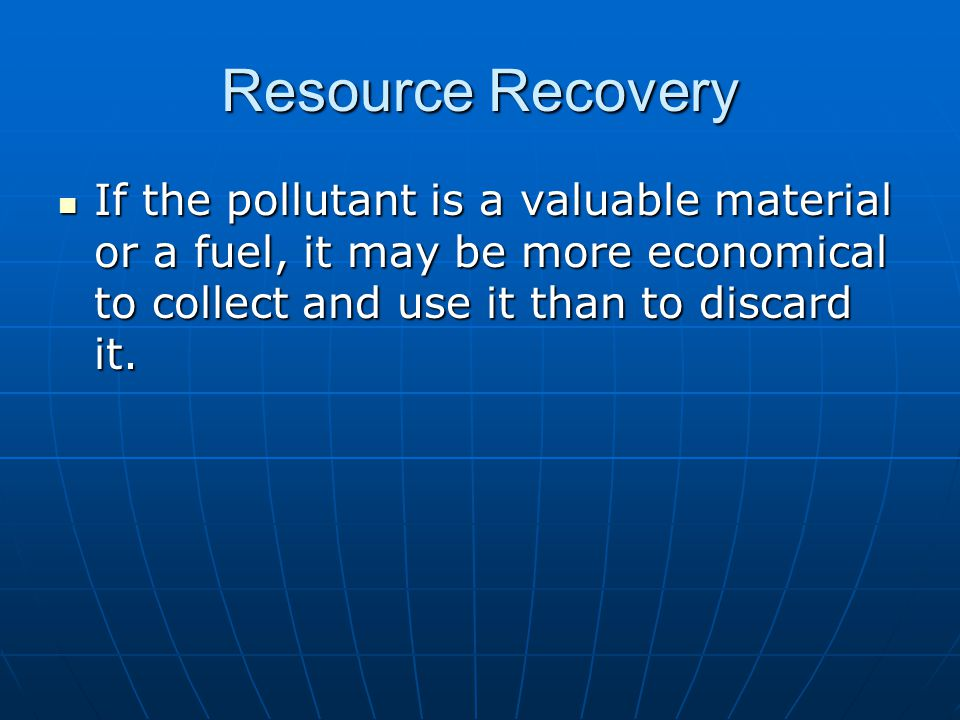 Resource Recovery If the pollutant is a valuable material or a fuel, it may be more economical to collect and use it than to discard it.