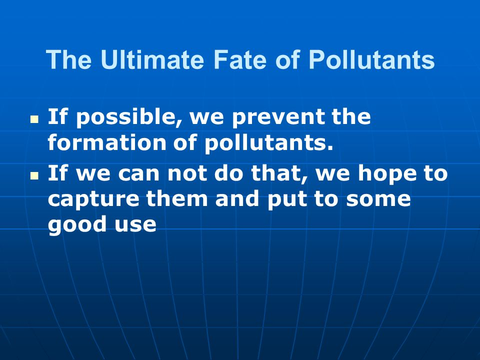 The Ultimate Fate of Pollutants If possible, we prevent the formation of pollutants.