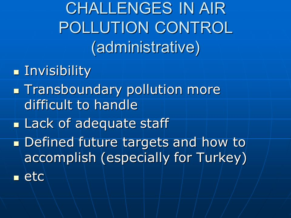 CHALLENGES IN AIR POLLUTION CONTROL (administrative) Invisibility Invisibility Transboundary pollution more difficult to handle Transboundary pollution more difficult to handle Lack of adequate staff Lack of adequate staff Defined future targets and how to accomplish (especially for Turkey) Defined future targets and how to accomplish (especially for Turkey) etc etc