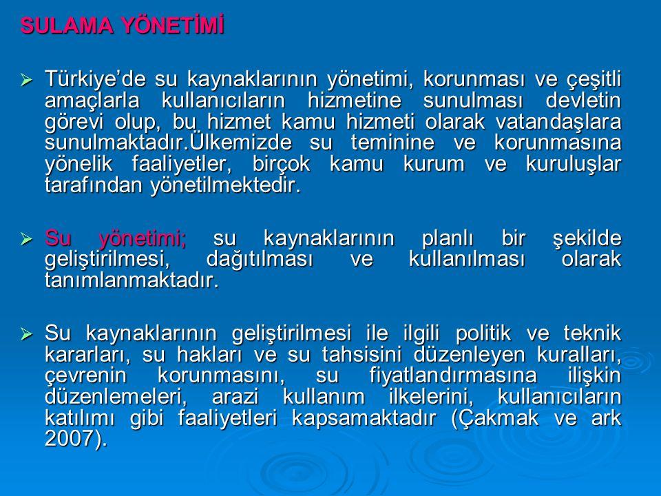 SULAMA YÖNETİMİ  Türkiye'de su kaynaklarının yönetimi, korunması ve çeşitli amaçlarla kullanıcıların hizmetine sunulması devletin görevi olup, bu hiz