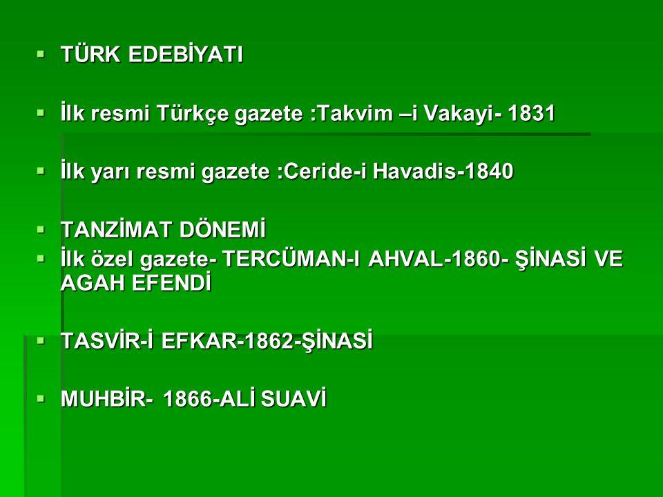  TÜRK EDEBİYATI  İlk resmi Türkçe gazete :Takvim –i Vakayi- 1831  İlk yarı resmi gazete :Ceride-i Havadis-1840  TANZİMAT DÖNEMİ  İlk özel gazete-