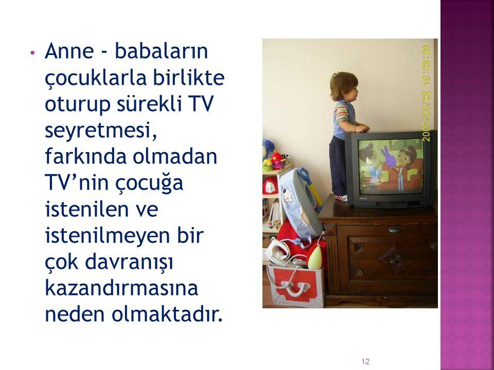 Anne - babaların çocuklarla birlikte oturup sürekli TV seyretmesi, farkında olmadan TV'nin çocuğa istenilen ve istenilmeyen bir çok davranışı kazandırmasına neden olmaktadır.