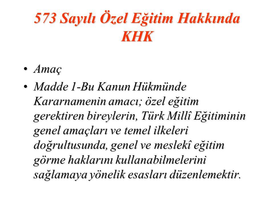 573 Sayılı Özel Eğitim Hakkında KHK AmaçAmaç Madde 1-Bu Kanun Hükmünde Kararnamenin amacı; özel eğitim gerektiren bireylerin, Türk Millî Eğitiminin genel amaçları ve temel ilkeleri doğrultusunda, genel ve meslekî eğitim görme haklarını kullanabilmelerini sağlamaya yönelik esasları düzenlemektir.Madde 1-Bu Kanun Hükmünde Kararnamenin amacı; özel eğitim gerektiren bireylerin, Türk Millî Eğitiminin genel amaçları ve temel ilkeleri doğrultusunda, genel ve meslekî eğitim görme haklarını kullanabilmelerini sağlamaya yönelik esasları düzenlemektir.