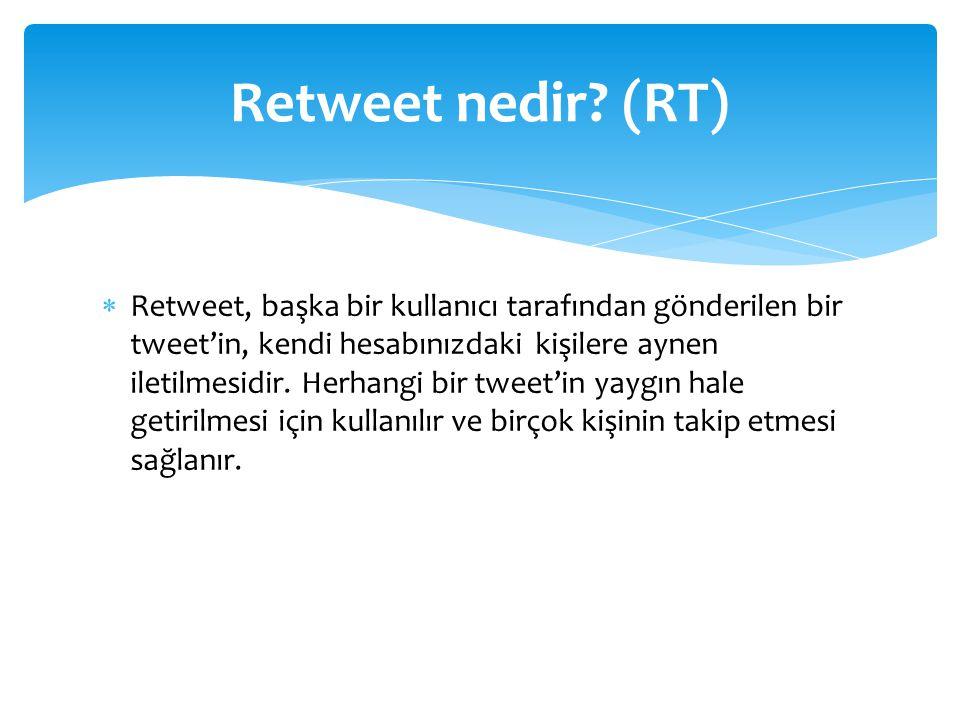  Retweet, başka bir kullanıcı tarafından gönderilen bir tweet'in, kendi hesabınızdaki kişilere aynen iletilmesidir.