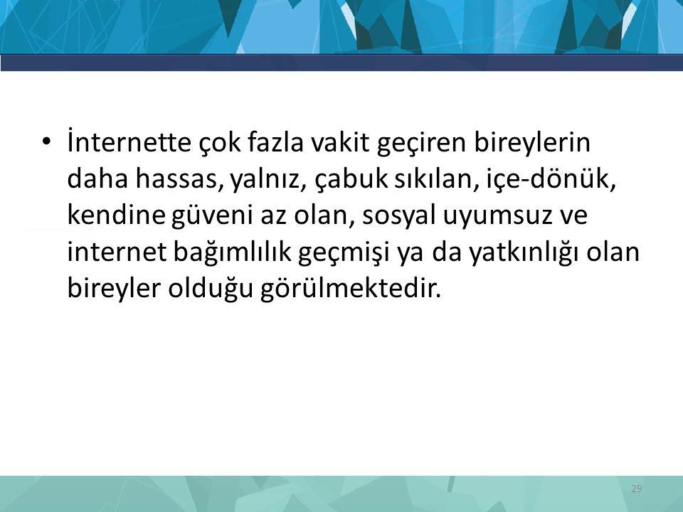 İnternette çok fazla vakit geçiren bireylerin daha hassas, yalnız, çabuk sıkılan, içe-dönük, kendine güveni az olan, sosyal uyumsuz ve internet bağıml