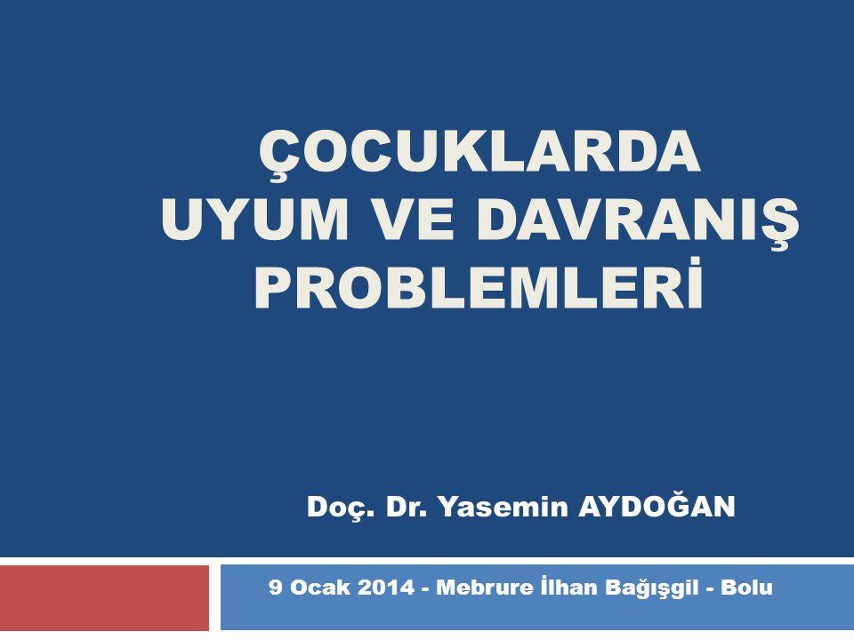 ÇOCUKLARDA UYUM VE DAVRANIŞ PROBLEMLERİ Doç. Dr. Yasemin AYDOĞAN 9 Ocak 2014 - Mebrure İlhan Bağışgil - Bolu