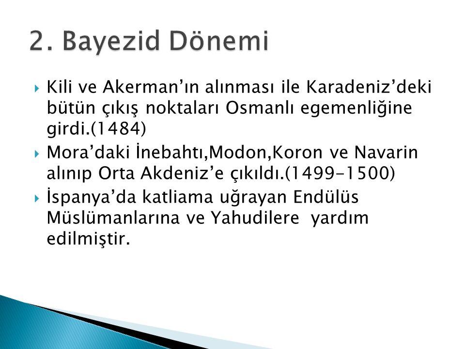  Kili ve Akerman'ın alınması ile Karadeniz'deki bütün çıkış noktaları Osmanlı egemenliğine girdi.(1484)  Mora'daki İnebahtı,Modon,Koron ve Navarin a
