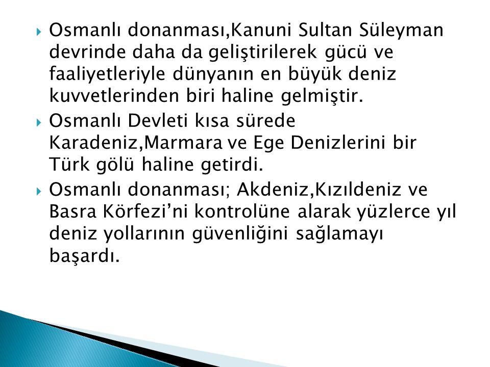  Osmanlı donanması,Kanuni Sultan Süleyman devrinde daha da geliştirilerek gücü ve faaliyetleriyle dünyanın en büyük deniz kuvvetlerinden biri haline