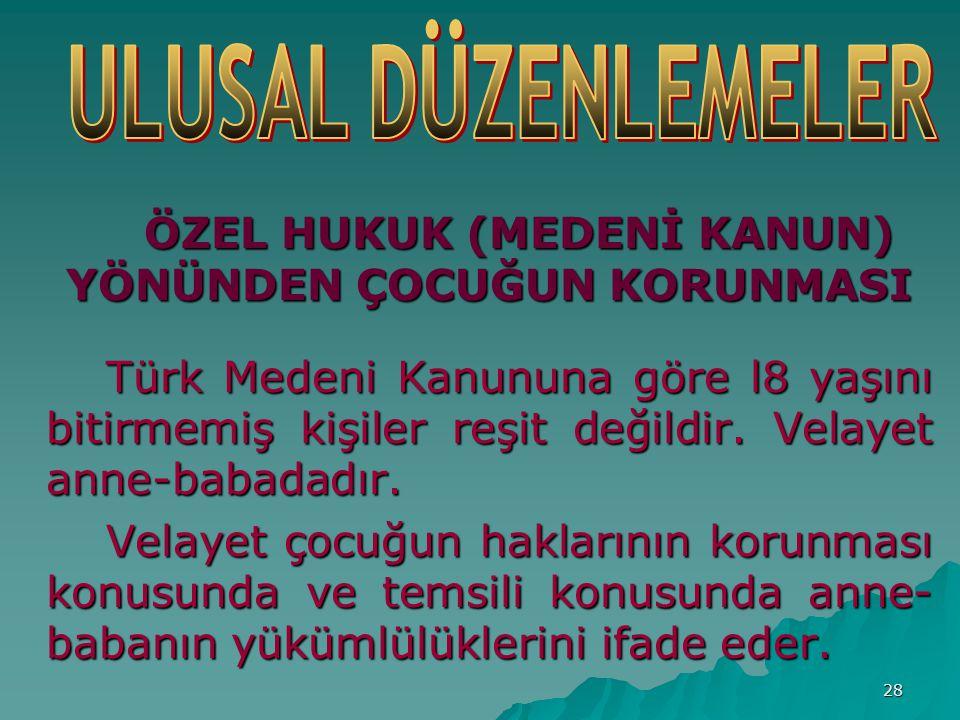 28 ÖZEL HUKUK (MEDENİ KANUN) YÖNÜNDEN ÇOCUĞUN KORUNMASI Türk Medeni Kanununa göre l8 yaşını bitirmemiş kişiler reşit değildir.