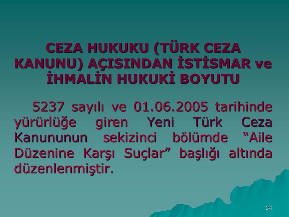 34 CEZA HUKUKU (TÜRK CEZA KANUNU) AÇISINDAN İSTİSMAR ve İHMALİN HUKUKİ BOYUTU 5237 sayılı ve 01.06.2005 tarihinde yürürlüğe giren Yeni Türk Ceza Kanununun sekizinci bölümde Aile Düzenine Karşı Suçlar başlığı altında düzenlenmiştir.