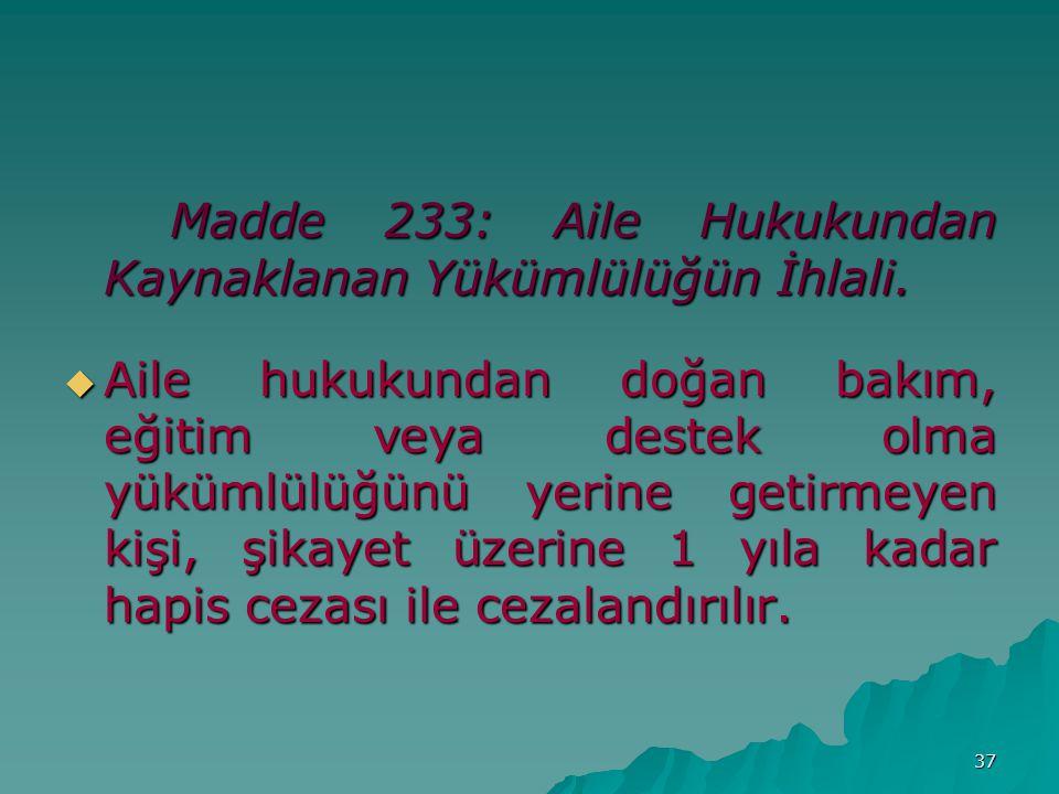 37 Madde 233: Aile Hukukundan Kaynaklanan Yükümlülüğün İhlali.
