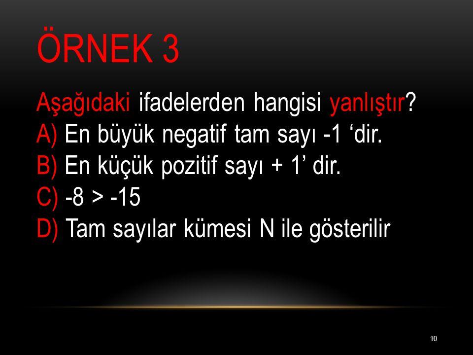ÖRNEK 3 Aşağıdaki ifadelerden hangisi yanlıştır.A) En büyük negatif tam sayı -1 'dir.
