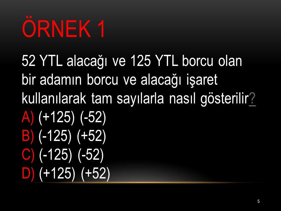 ÖRNEK 1 52 YTL alacağı ve 125 YTL borcu olan bir adamın borcu ve alacağı işaret kullanılarak tam sayılarla nasıl gösterilir.