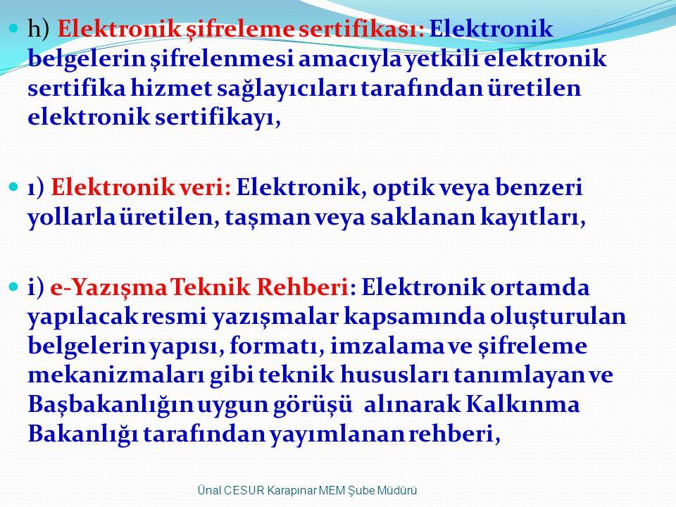 h) Elektronik şifreleme sertifikası: Elektronik belgelerin şifrelenmesi amacıyla yetkili elektronik sertifika hizmet sağlayıcıları tarafından üretilen elektronik sertifikayı, ı) Elektronik veri: Elektronik, optik veya benzeri yollarla üretilen, taşman veya saklanan kayıtları, i) e-Yazışma Teknik Rehberi: Elektronik ortamda yapılacak resmi yazışmalar kapsamında oluşturulan belgelerin yapısı, formatı, imzalama ve şifreleme mekanizmaları gibi teknik hususları tanımlayan ve Başbakanlığın uygun görüşü alınarak Kalkınma Bakanlığı tarafından yayımlanan rehberi, Ünal CESUR Karapınar MEM Şube Müdürü