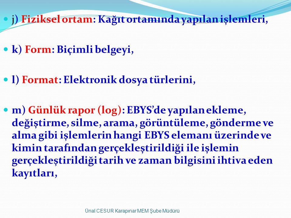 j) Fiziksel ortam: Kağıt ortamında yapılan işlemleri, k) Form: Biçimli belgeyi, l) Format: Elektronik dosya türlerini, m) Günlük rapor (log): EBYS'de yapılan ekleme, değiştirme, silme, arama, görüntüleme, gönderme ve alma gibi işlemlerin hangi EBYS elemanı üzerinde ve kimin tarafından gerçekleştirildiği ile işlemin gerçekleştirildiği tarih ve zaman bilgisini ihtiva eden kayıtları, Ünal CESUR Karapınar MEM Şube Müdürü