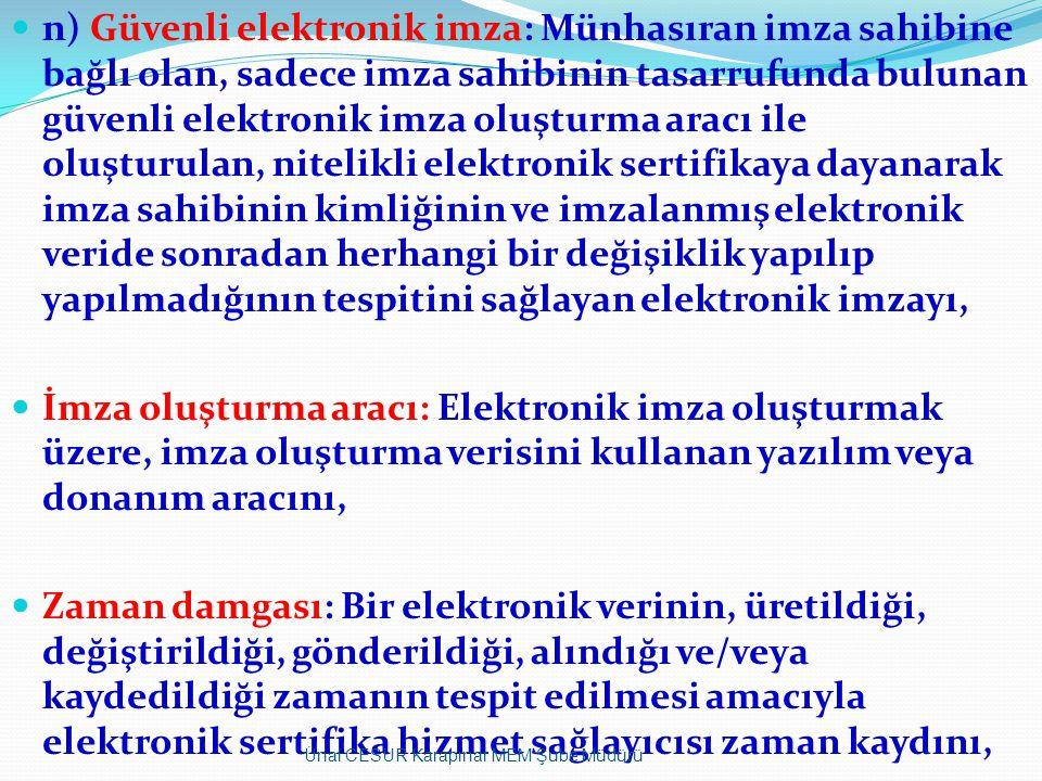 n) Güvenli elektronik imza: Münhasıran imza sahibine bağlı olan, sadece imza sahibinin tasarrufunda bulunan güvenli elektronik imza oluşturma aracı ile oluşturulan, nitelikli elektronik sertifikaya dayanarak imza sahibinin kimliğinin ve imzalanmış elektronik veride sonradan herhangi bir değişiklik yapılıp yapılmadığının tespitini sağlayan elektronik imzayı, İmza oluşturma aracı: Elektronik imza oluşturmak üzere, imza oluşturma verisini kullanan yazılım veya donanım aracını, Zaman damgası: Bir elektronik verinin, üretildiği, değiştirildiği, gönderildiği, alındığı ve/veya kaydedildiği zamanın tespit edilmesi amacıyla elektronik sertifika hizmet sağlayıcısı zaman kaydını, Ünal CESUR Karapınar MEM Şube Müdürü