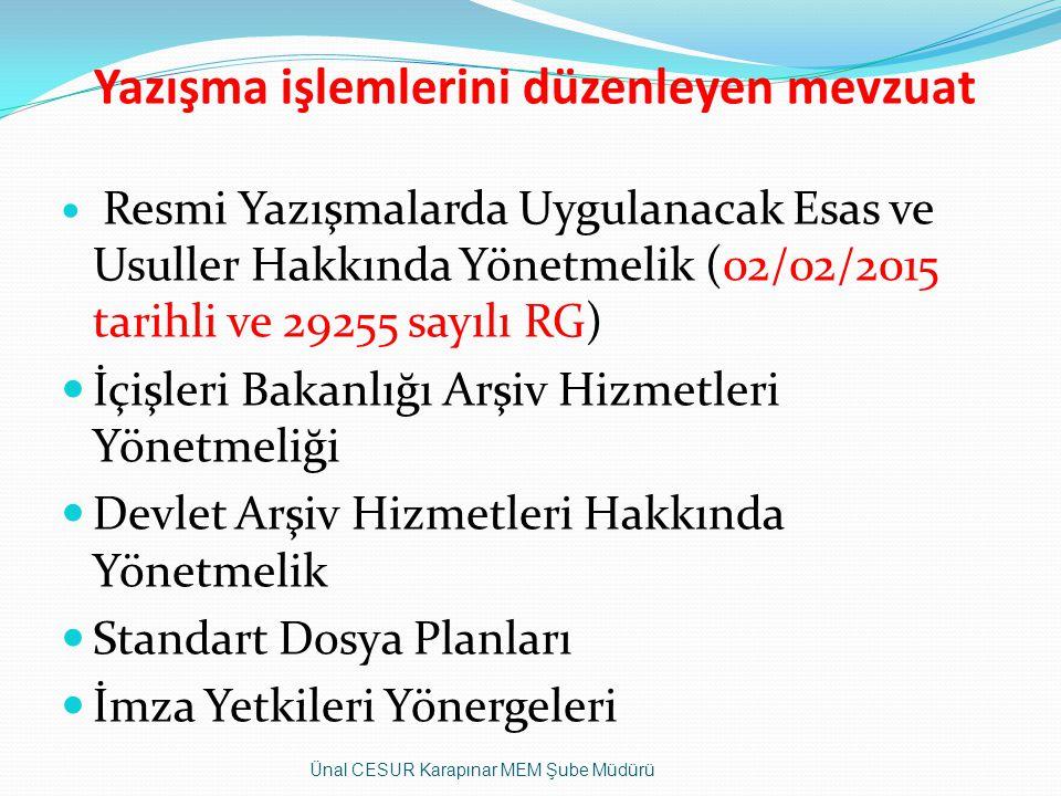 Yazışma işlemlerini düzenleyen mevzuat Resmi Yazışmalarda Uygulanacak Esas ve Usuller Hakkında Yönetmelik (02/02/2015 tarihli ve 29255 sayılı RG) İçişleri Bakanlığı Arşiv Hizmetleri Yönetmeliği Devlet Arşiv Hizmetleri Hakkında Yönetmelik Standart Dosya Planları İmza Yetkileri Yönergeleri Ünal CESUR Karapınar MEM Şube Müdürü