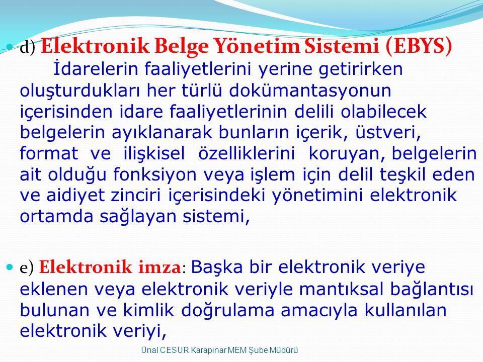 d) Elektronik Belge Yönetim Sistemi (EBYS) İdarelerin faaliyetlerini yerine getirirken oluşturdukları her türlü dokümantasyonun içerisinden idare faaliyetlerinin delili olabilecek belgelerin ayıklanarak bunların içerik, üstveri, format ve ilişkisel özelliklerini koruyan, belgelerin ait olduğu fonksiyon veya işlem için delil teşkil eden ve aidiyet zinciri içerisindeki yönetimini elektronik ortamda sağlayan sistemi, e) Elektronik imza : Başka bir elektronik veriye eklenen veya elektronik veriyle mantıksal bağlantısı bulunan ve kimlik doğrulama amacıyla kullanılan elektronik veriyi, Ünal CESUR Karapınar MEM Şube Müdürü