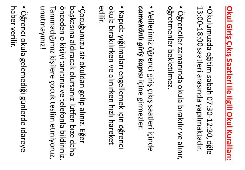 Okul Giriş Çıkış Saatleri ile ilgili Okul Kuralları: Okulumuzda eğitim sabah 07:30-12:30, öğle 13:00-18:00 saatleri arasında yapılmaktadır.
