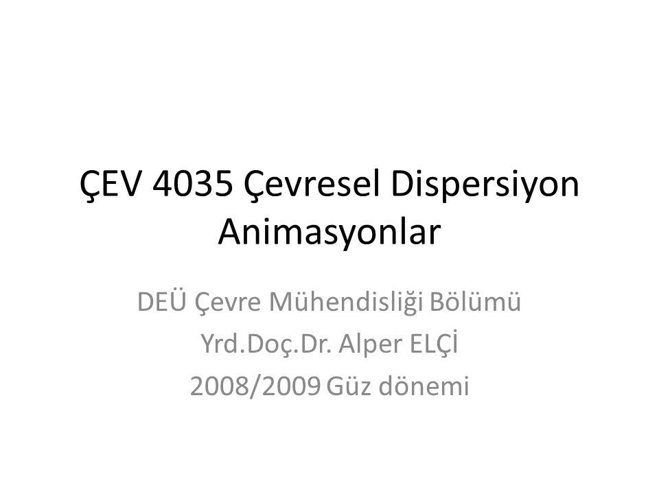ÇEV 4035 Çevresel Dispersiyon Animasyonlar DEÜ Çevre Mühendisliği Bölümü Yrd.Doç.Dr. Alper ELÇİ 2008/2009 Güz dönemi