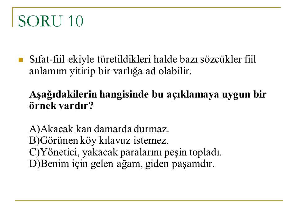 SORU 10 Sıfat-fiil ekiyle türetildikleri halde bazı sözcükler fiil anlamım yitirip bir varlığa ad olabilir. Aşağıdakilerin hangisinde bu açıklamaya uy