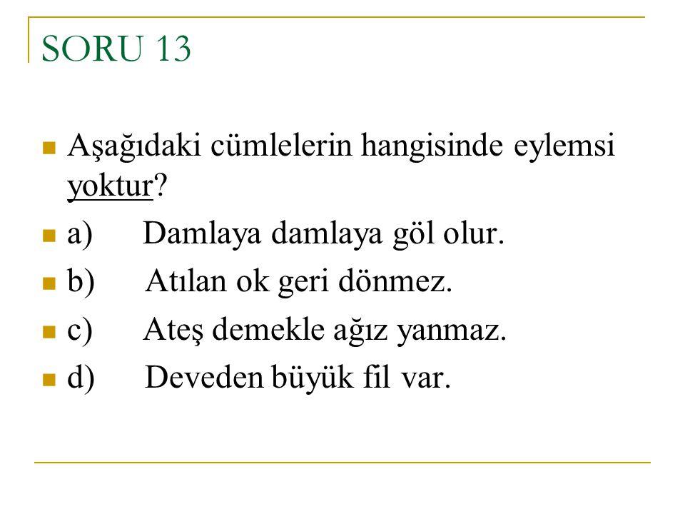 SORU 13 Aşağıdaki cümlelerin hangisinde eylemsi yoktur? a) Damlaya damlaya göl olur. b) Atılan ok geri dönmez. c) Ateş demekle ağız yanmaz. d) Deveden