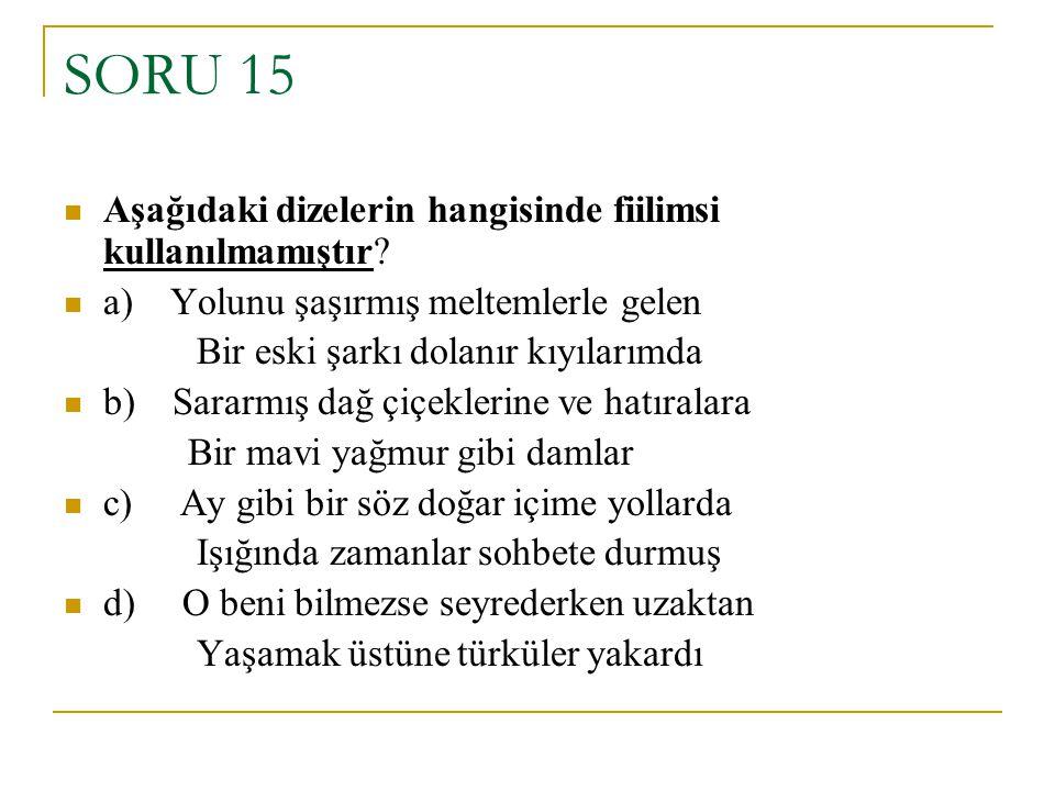 SORU 15 Aşağıdaki dizelerin hangisinde fiilimsi kullanılmamıştır? a) Yolunu şaşırmış meltemlerle gelen Bir eski şarkı dolanır kıyılarımda b) Sararmış