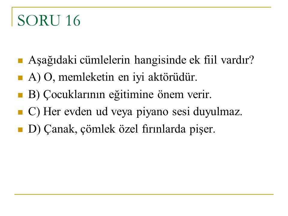 SORU 16 Aşağıdaki cümlelerin hangisinde ek fiil vardır? A) O, memleketin en iyi aktörüdür. B) Çocuklarının eğitimine önem verir. C) Her evden ud veya