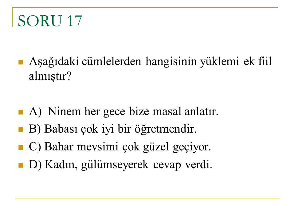SORU 17 Aşağıdaki cümlelerden hangisinin yüklemi ek fiil almıştır? A) Ninem her gece bize masal anlatır. B) Babası çok iyi bir öğretmendir. C) Bahar m