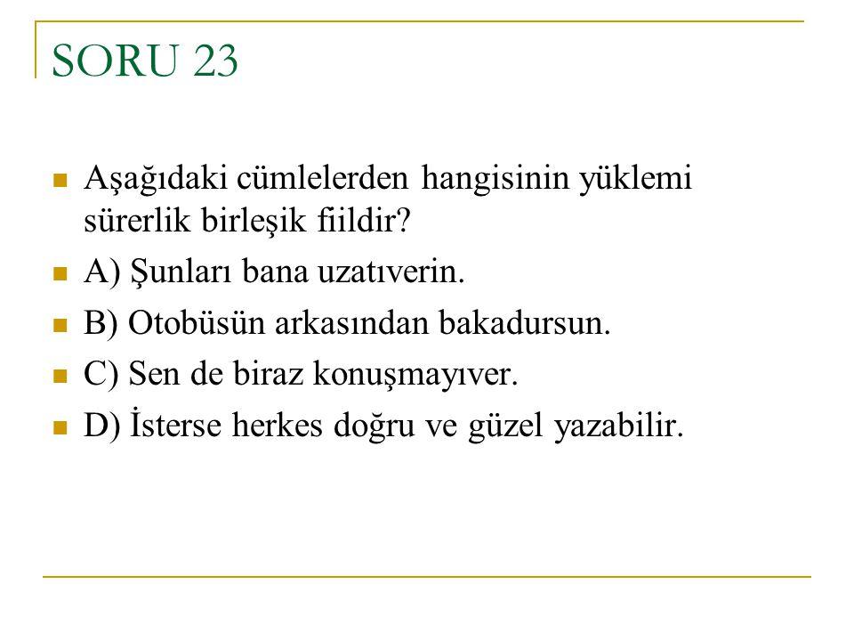 SORU 23 Aşağıdaki cümlelerden hangisinin yüklemi sürerlik birleşik fiildir? A) Şunları bana uzatıverin. B) Otobüsün arkasından bakadursun. C) Sen de b